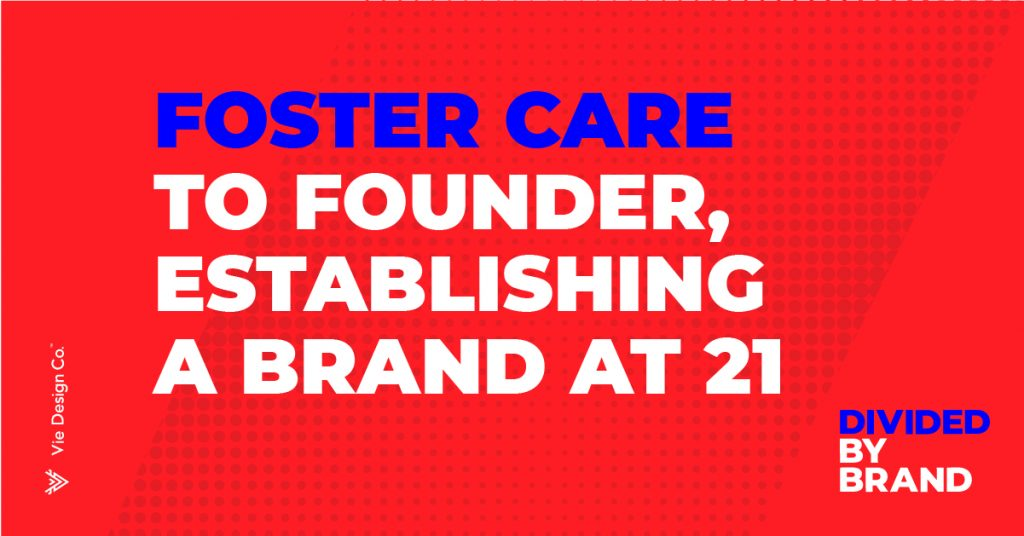 foster care to founder establishing a brand at 21